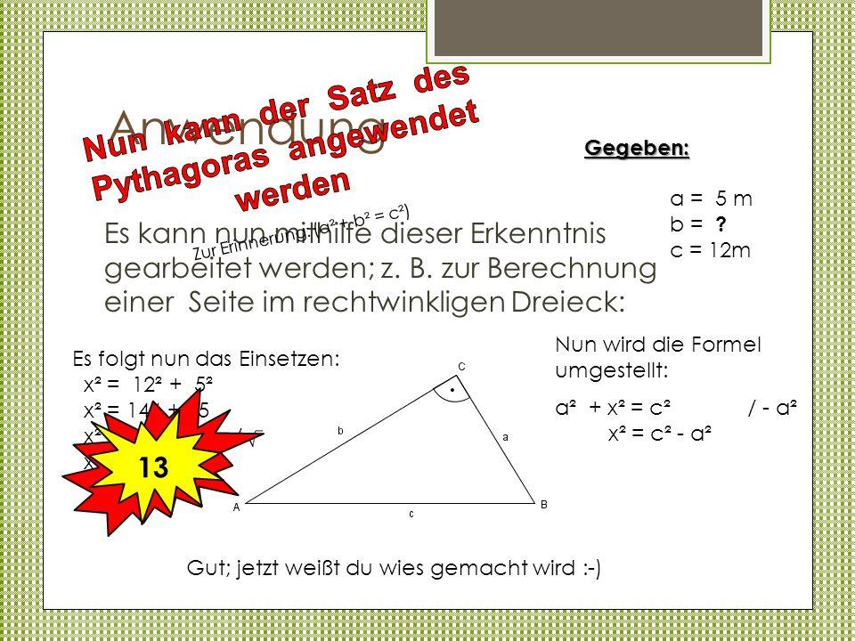 Anwendung Es kann nun mithilfe dieser Erkenntnis gearbeitet werden; z. B. zur Berechnung einer Seite im rechtwinkligen Dreieck: Gegeben: a = 5 m b = ?