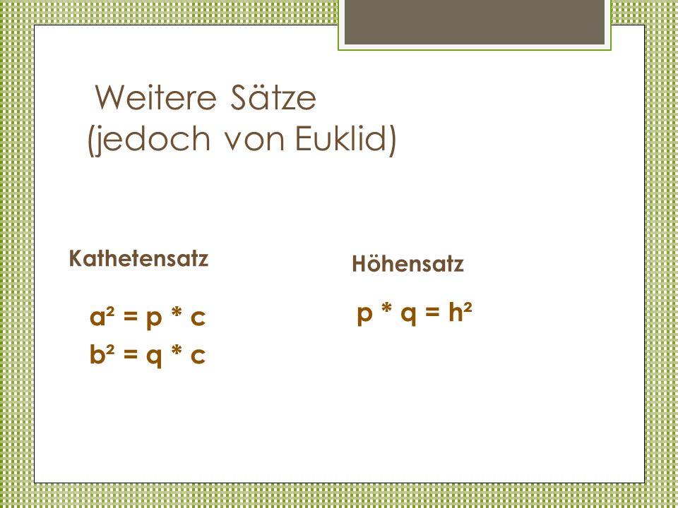 Weitere Sätze (jedoch von Euklid) Höhensatz a² = p * c b² = q * c Kathetensatz p * q = h²
