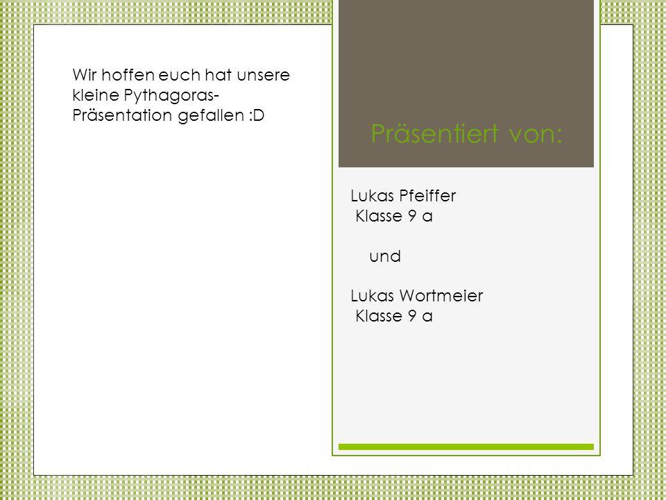 Wir hoffen euch hat unsere kleine Pythagoras- Präsentation gefallen :D Präsentiert von: Lukas Pfeiffer Klasse 9 a und Lukas Wortmeier Klasse 9 a