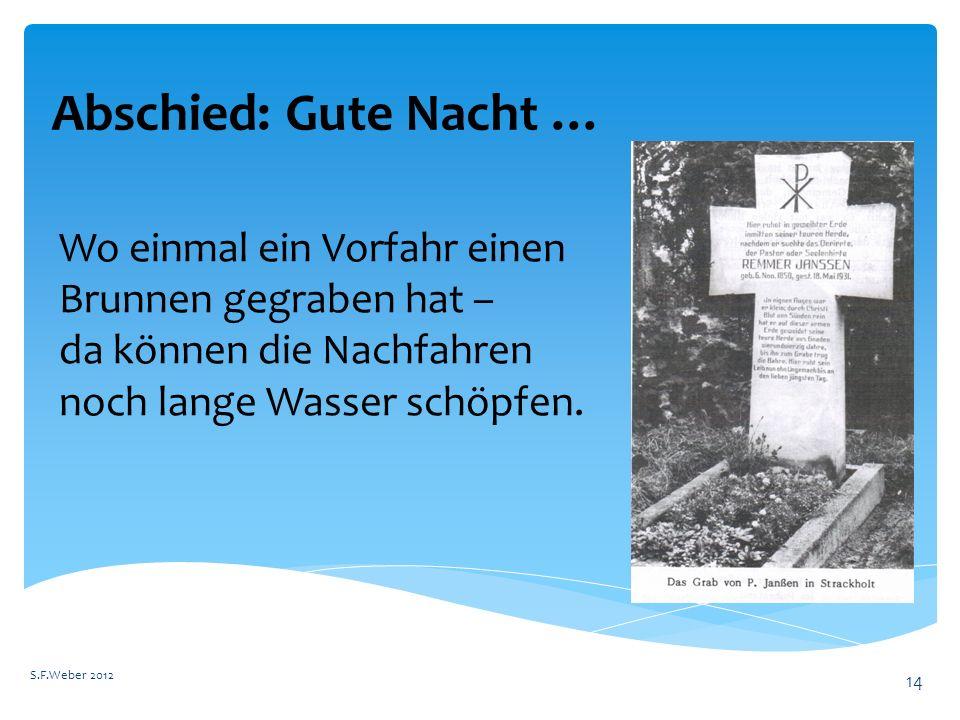 Abschied: Gute Nacht … S.F.Weber 2012 14 Wo einmal ein Vorfahr einen Brunnen gegraben hat – da können die Nachfahren noch lange Wasser schöpfen.