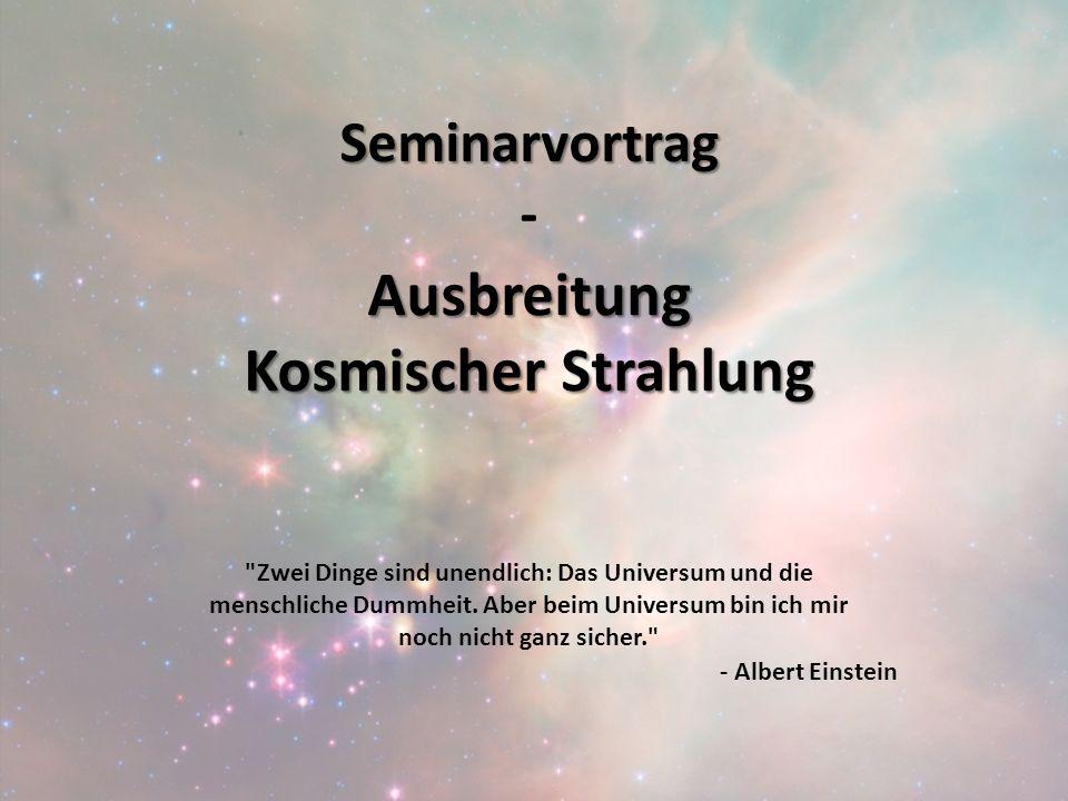 Seminarvortrag Seminarvortrag - Ausbreitung Kosmischer Strahlung Zwei Dinge sind unendlich: Das Universum und die menschliche Dummheit.