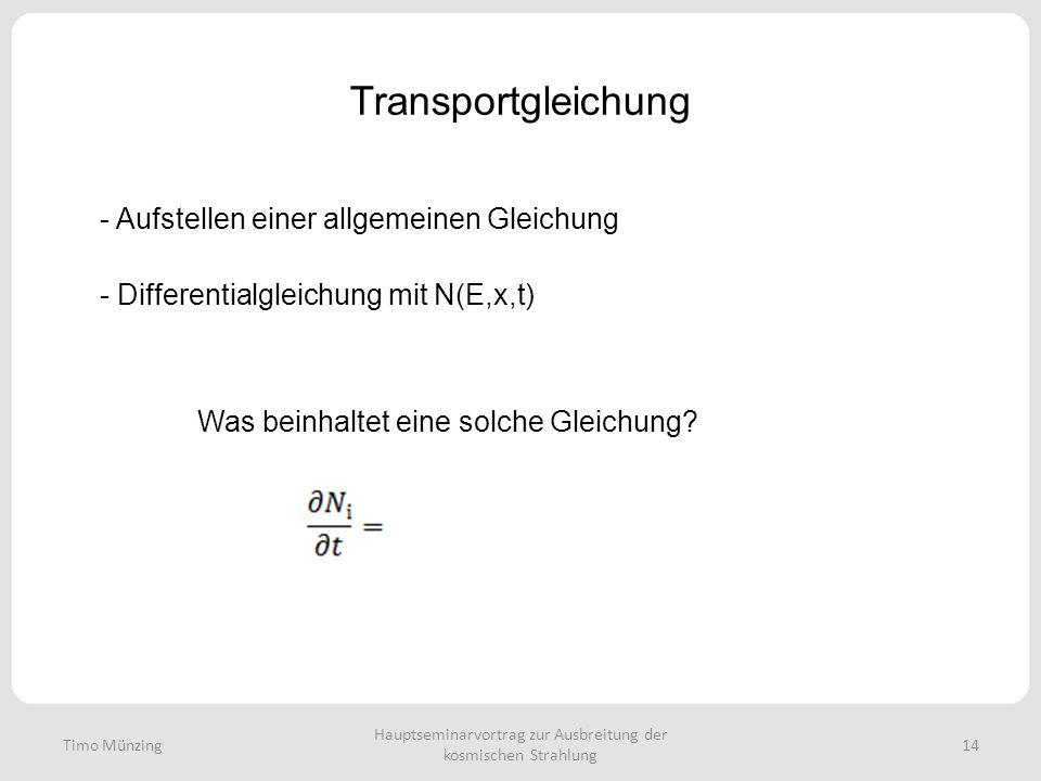 Hauptseminarvortrag zur Ausbreitung der kosmischen Strahlung 14 Transportgleichung - Aufstellen einer allgemeinen Gleichung - Differentialgleichung mit N(E,x,t) Was beinhaltet eine solche Gleichung.