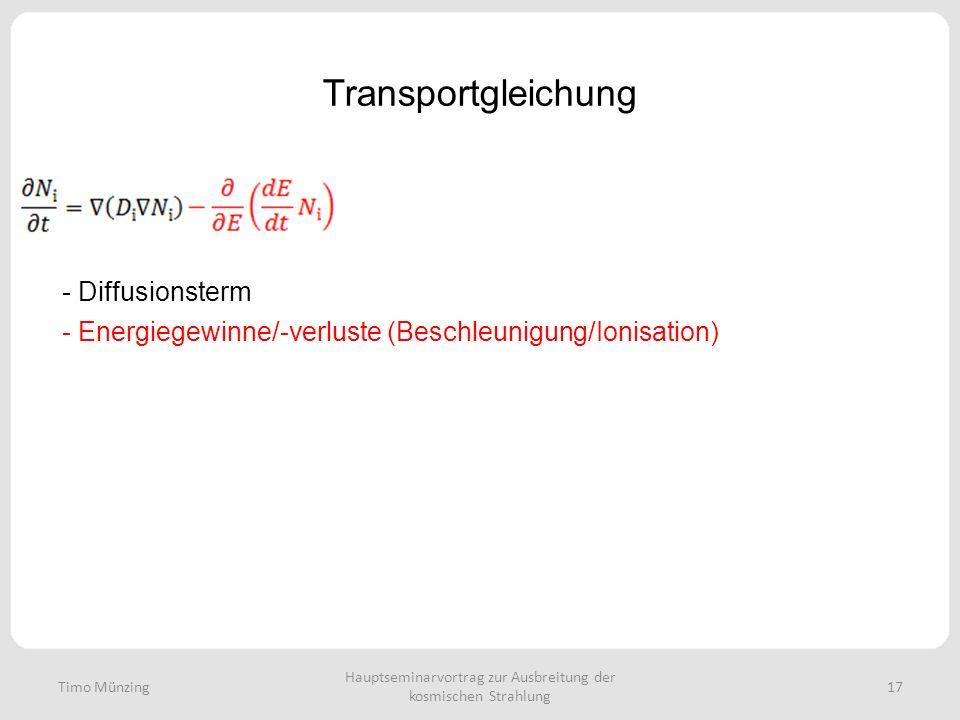 Hauptseminarvortrag zur Ausbreitung der kosmischen Strahlung 17 Transportgleichung - Diffusionsterm - Energiegewinne/-verluste (Beschleunigung/Ionisation) Timo Münzing
