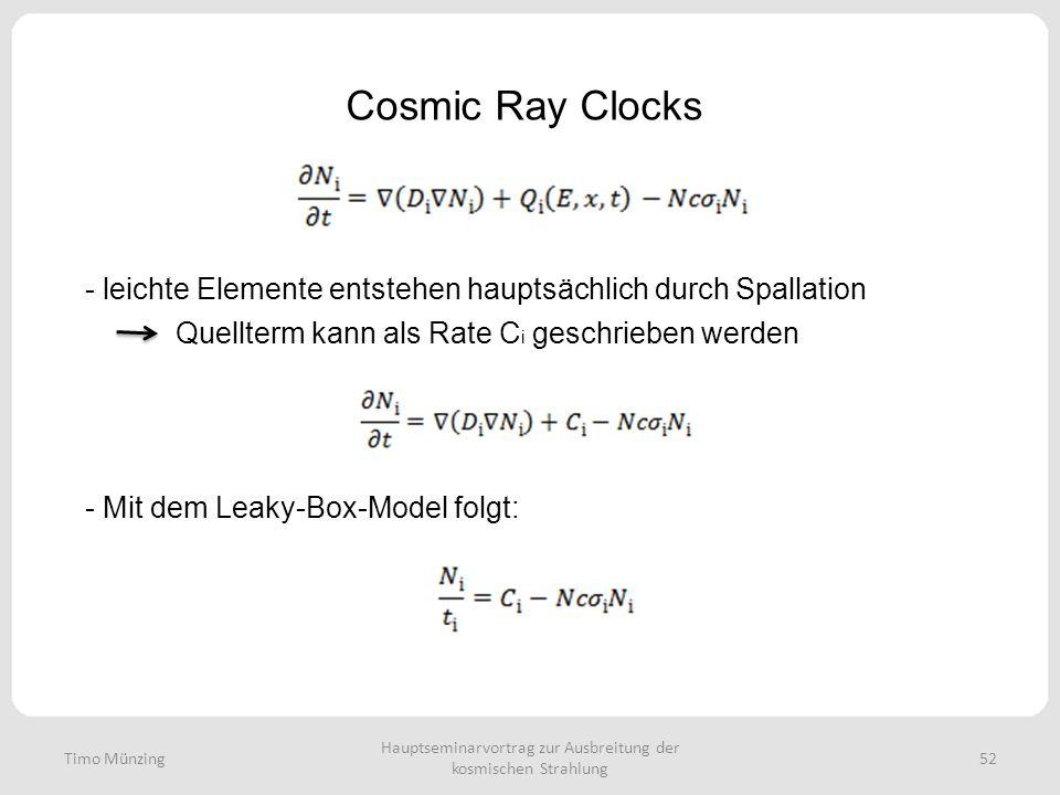 Hauptseminarvortrag zur Ausbreitung der kosmischen Strahlung 52 Cosmic Ray Clocks Timo Münzing - leichte Elemente entstehen hauptsächlich durch Spallation Quellterm kann als Rate C i geschrieben werden - Mit dem Leaky-Box-Model folgt:
