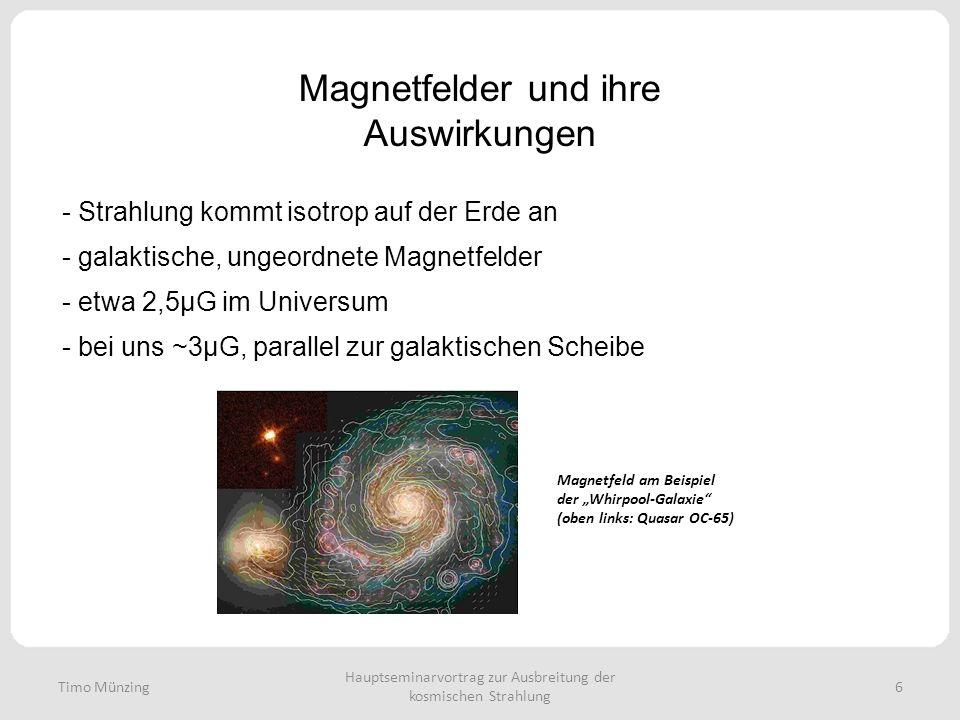 Magnetfelder und ihre Auswirkungen - Strahlung kommt isotrop auf der Erde an Hauptseminarvortrag zur Ausbreitung der kosmischen Strahlung 6 - galaktische, ungeordnete Magnetfelder - etwa 2,5μG im Universum - bei uns ~3μG, parallel zur galaktischen Scheibe Timo Münzing Magnetfeld am Beispiel der Whirpool-Galaxie (oben links: Quasar OC-65)