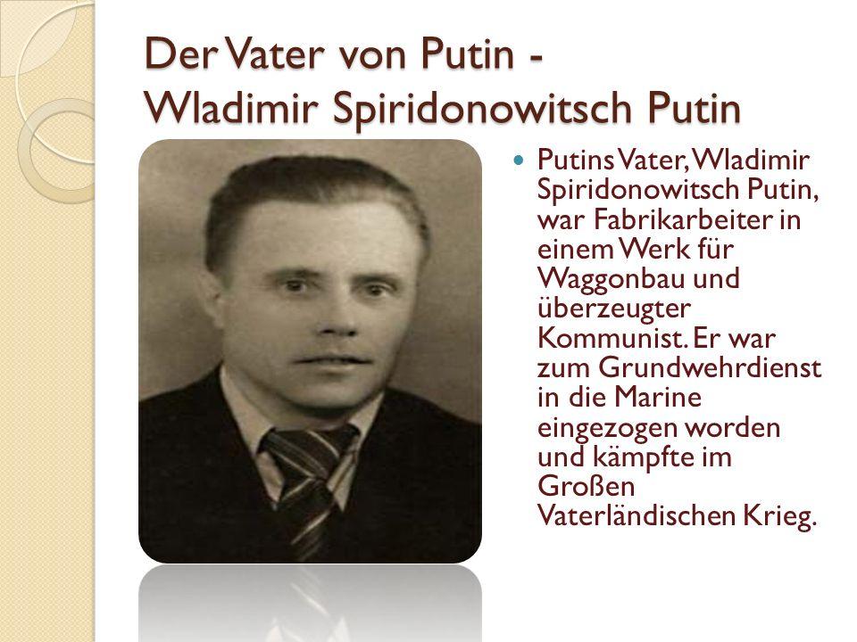 Der Vater von Putin - Wladimir Spiridonowitsch Putin Putins Vater, Wladimir Spiridonowitsch Putin, war Fabrikarbeiter in einem Werk für Waggonbau und überzeugter Kommunist.
