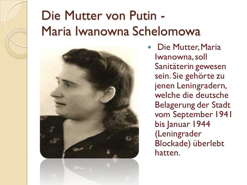 Die Mutter von Putin - Maria Iwanowna Schelomowa Die Mutter, Maria Iwanowna, soll Sanitäterin gewesen sein.