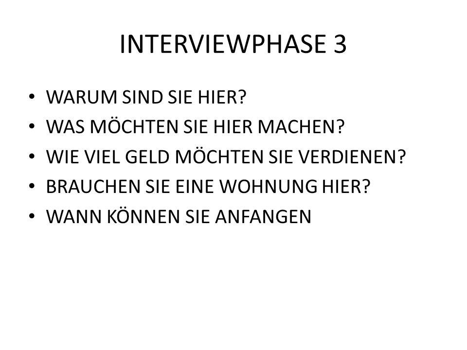 INTERVIEWPHASE 3 WARUM SIND SIE HIER? WAS MÖCHTEN SIE HIER MACHEN? WIE VIEL GELD MÖCHTEN SIE VERDIENEN? BRAUCHEN SIE EINE WOHNUNG HIER? WANN KÖNNEN SI