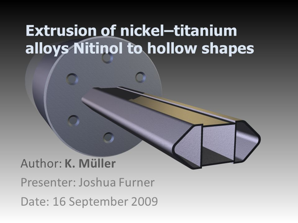 Extrusion of nickel–titanium alloys Nitinol to hollow shapes Author: K. Müller Presenter: Joshua Furner Date: 16 September 2009