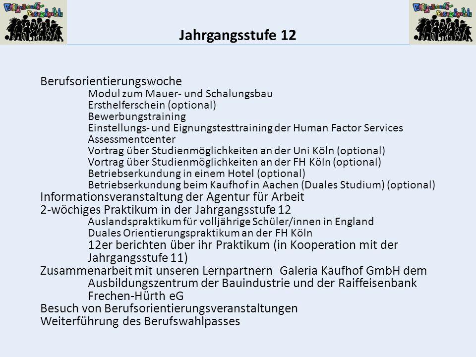 Jahrgangsstufe 12 Berufsorientierungswoche Modul zum Mauer- und Schalungsbau Ersthelferschein (optional) Bewerbungstraining Einstellungs- und Eignungstesttraining der Human Factor Services Assessmentcenter Vortrag über Studienmöglichkeiten an der Uni Köln (optional) Vortrag über Studienmöglichkeiten an der FH Köln (optional) Betriebserkundung in einem Hotel (optional) Betriebserkundung beim Kaufhof in Aachen (Duales Studium) (optional) Informationsveranstaltung der Agentur für Arbeit 2-wöchiges Praktikum in der Jahrgangsstufe 12 Auslandspraktikum für volljährige Schüler/innen in England Duales Orientierungspraktikum an der FH Köln 12er berichten über ihr Praktikum (in Kooperation mit der Jahrgangsstufe 11) Zusammenarbeit mit unseren Lernpartnern Galeria Kaufhof GmbH dem Ausbildungszentrum der Bauindustrie und der Raiffeisenbank Frechen-Hürth eG Besuch von Berufsorientierungsveranstaltungen Weiterführung des Berufswahlpasses
