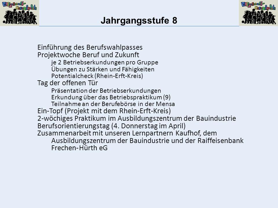 Jahrgangsstufe 8 Einführung des Berufswahlpasses Projektwoche Beruf und Zukunft je 2 Betriebserkundungen pro Gruppe Übungen zu Stärken und Fähigkeiten Potentialcheck (Rhein-Erft-Kreis) Tag der offenen Tür Präsentation der Betriebserkundungen Erkundung über das Betriebspraktikum (9) Teilnahme an der Berufebörse in der Mensa Ein-Topf (Projekt mit dem Rhein-Erft-Kreis) 2-wöchiges Praktikum im Ausbildungszentrum der Bauindustrie Berufsorientierungstag (4.