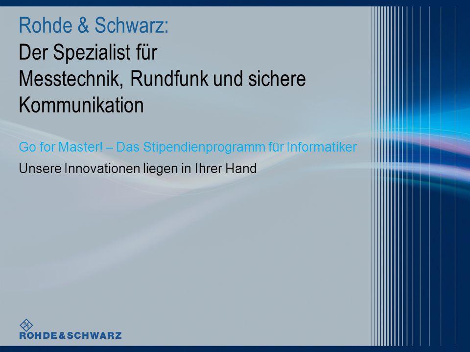 Rohde & Schwarz: Der Spezialist für Messtechnik, Rundfunk und sichere Kommunikation Go for Master! – Das Stipendienprogramm für Informatiker Unsere In