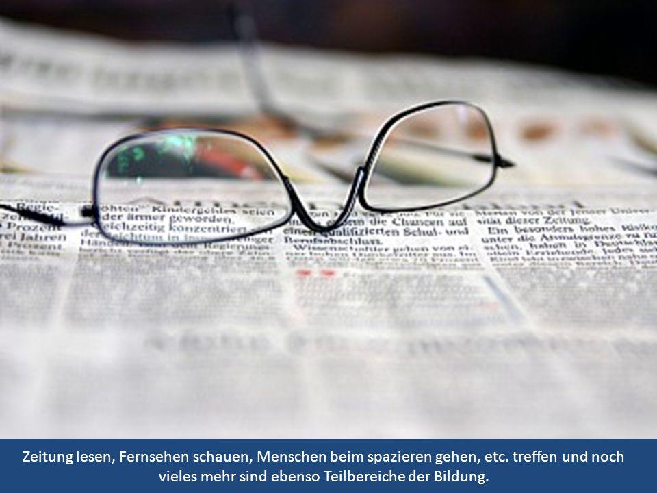 Zeitung lesen, Fernsehen schauen, Menschen beim spazieren gehen, etc. treffen und noch vieles mehr sind ebenso Teilbereiche der Bildung.