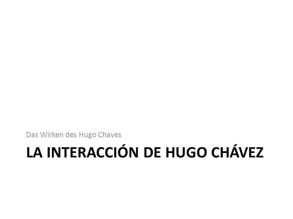LA INTERACCIÓN DE HUGO CHÁVEZ Das Wirken des Hugo Chaves