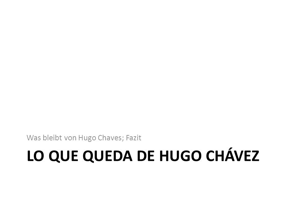 LO QUE QUEDA DE HUGO CHÁVEZ Was bleibt von Hugo Chaves; Fazit