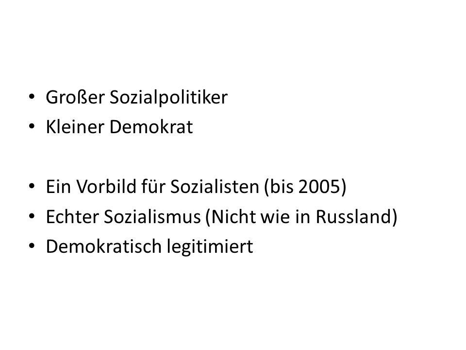 Großer Sozialpolitiker Kleiner Demokrat Ein Vorbild für Sozialisten (bis 2005) Echter Sozialismus (Nicht wie in Russland) Demokratisch legitimiert