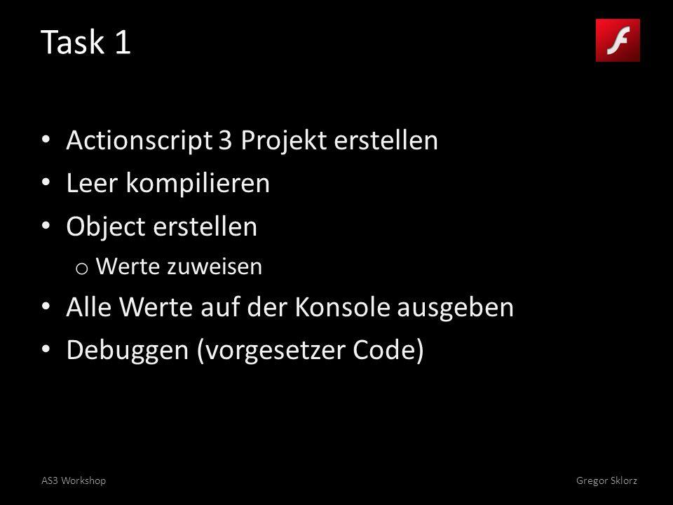 AS3 WorkshopGregor Sklorz Task 1 Actionscript 3 Projekt erstellen Leer kompilieren Object erstellen o Werte zuweisen Alle Werte auf der Konsole ausgeben Debuggen (vorgesetzer Code)
