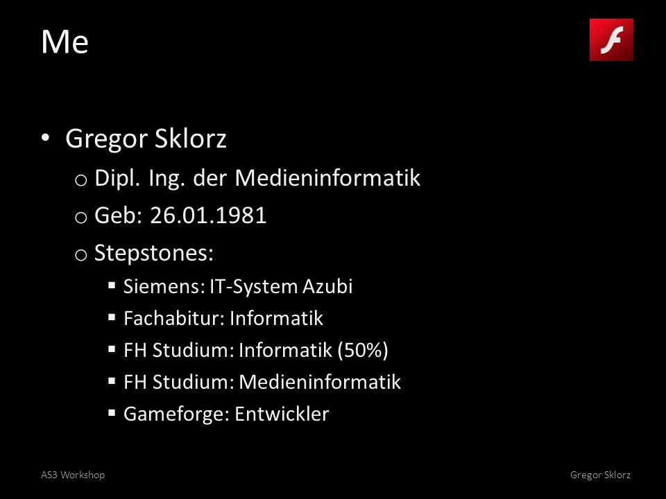 AS3 WorkshopGregor Sklorz Content Day 1 o Flash / AS3 History Basics Workflow o Own little Game Bottom up Step by step