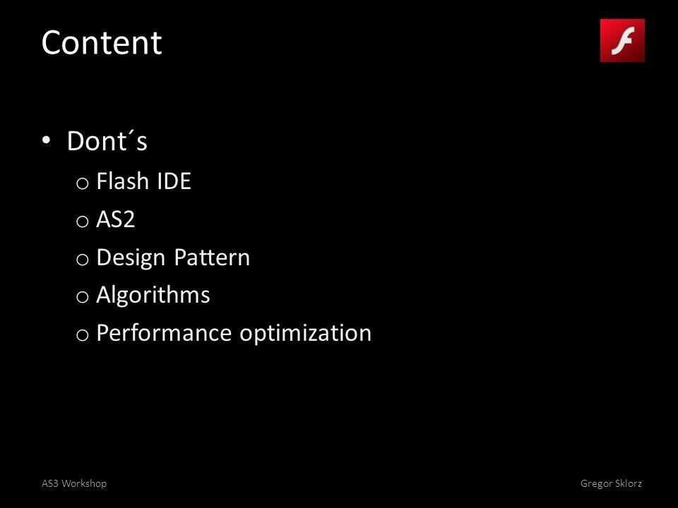 AS3 WorkshopGregor Sklorz Content Dont´s o Flash IDE o AS2 o Design Pattern o Algorithms o Performance optimization