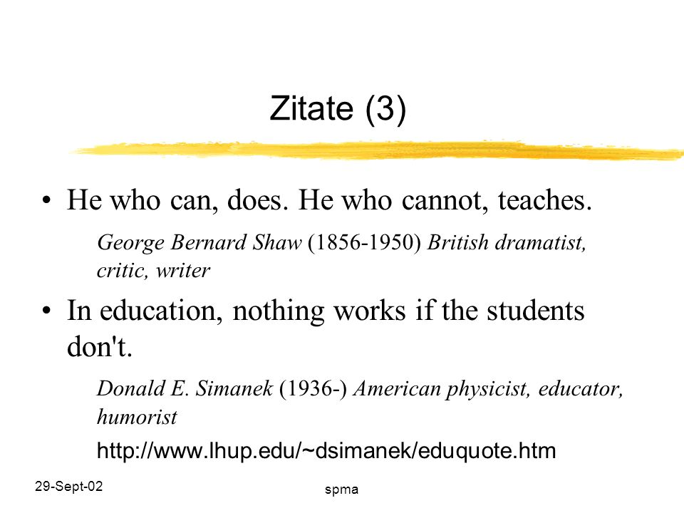 29-Sept-02 spma Zitate (3) He who can, does. He who cannot, teaches. George Bernard Shaw (1856-1950) British dramatist, critic, writer In education, n