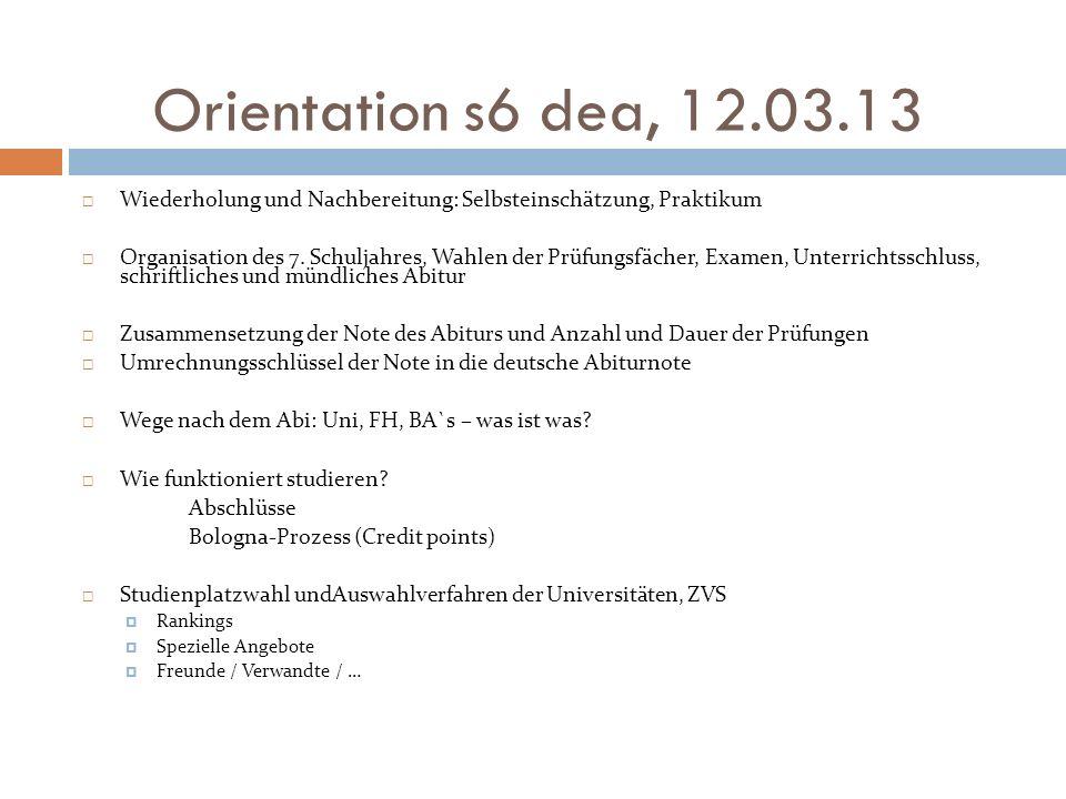 Orientation s6 dea, 12.03.13 Wiederholung und Nachbereitung: Selbsteinschätzung, Praktikum Organisation des 7. Schuljahres, Wahlen der Prüfungsfächer,