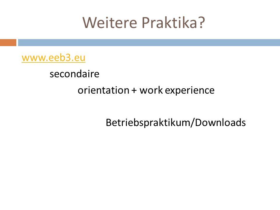 Weitere Praktika? www.eeb3.eu secondaire orientation + work experience Betriebspraktikum/Downloads