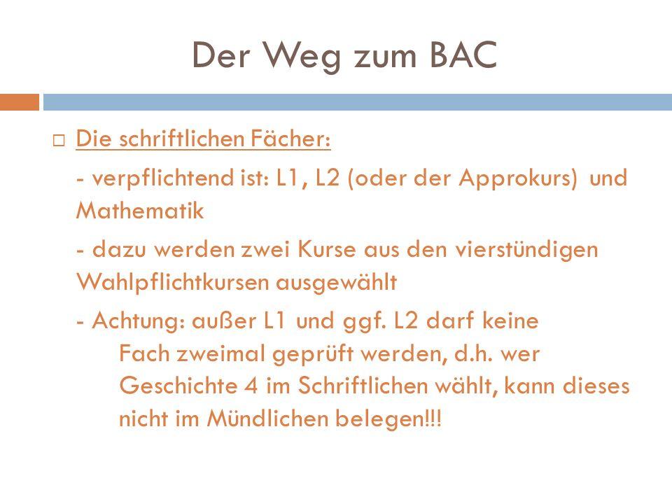 Der Weg zum BAC Die schriftlichen Fächer: - verpflichtend ist: L1, L2 (oder der Approkurs) und Mathematik - dazu werden zwei Kurse aus den vierstündig