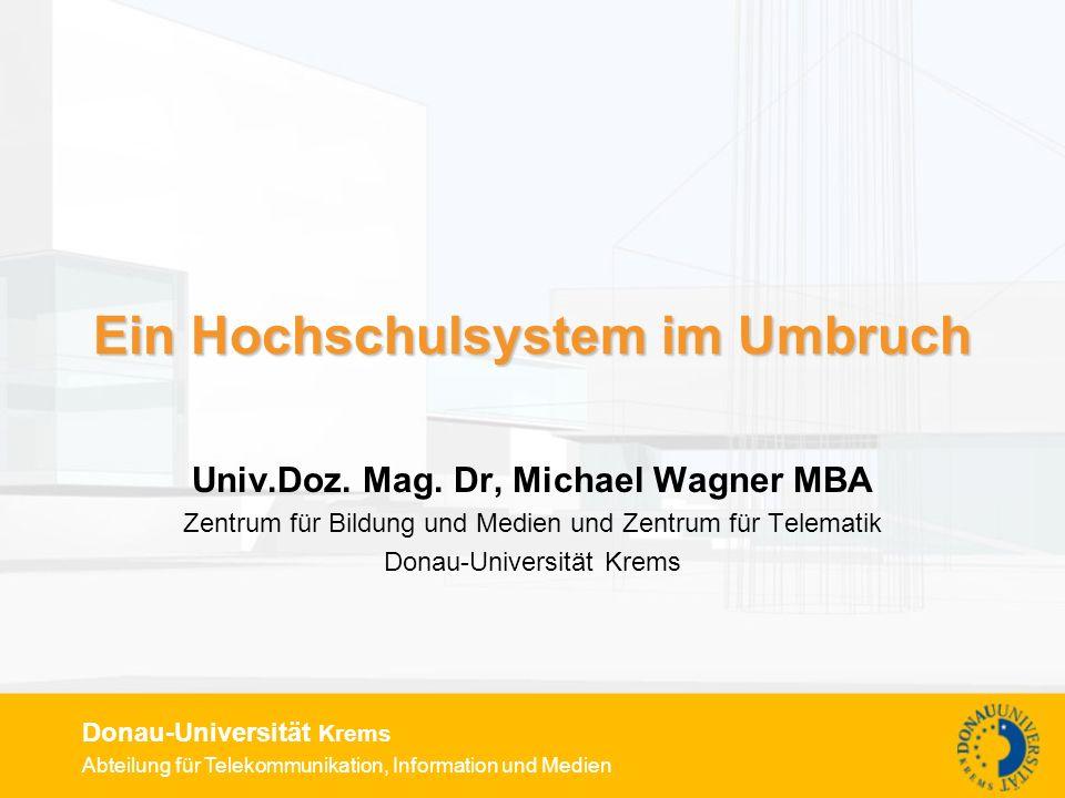 Abteilung für Telekommunikation, Information und Medien Donau-Universität Krems Ein Hochschulsystem im Umbruch Univ.Doz. Mag. Dr, Michael Wagner MBA Z