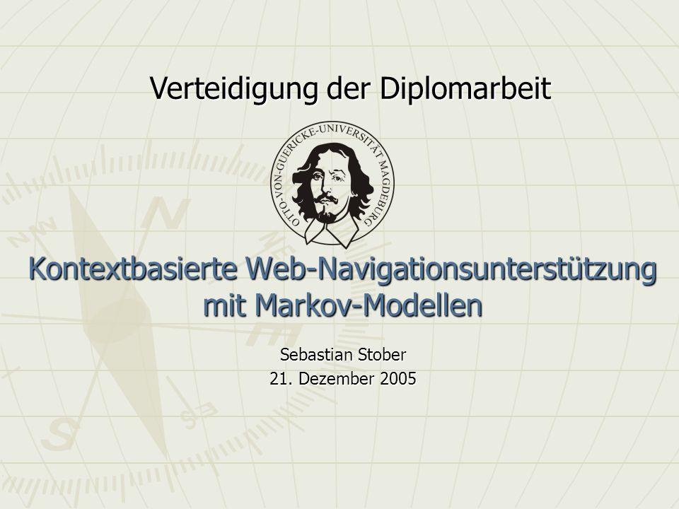 Kontextbasierte Web-Navigationsunterstützung mit Markov-Modellen Sebastian Stober 21. Dezember 2005 Verteidigung der Diplomarbeit