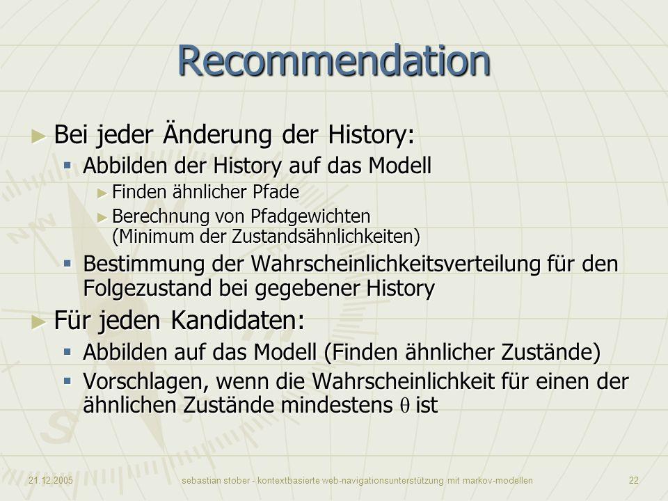 21.12.2005sebastian stober - kontextbasierte web-navigationsunterstützung mit markov-modellen22 Recommendation Bei jeder Änderung der History: Bei jed