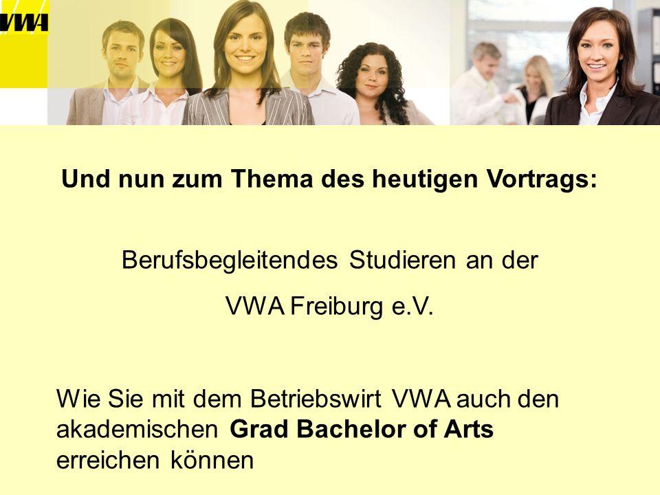 Und nun zum Thema des heutigen Vortrags: Berufsbegleitendes Studieren an der VWA Freiburg e.V. Wie Sie mit dem Betriebswirt VWA auch den akademischen