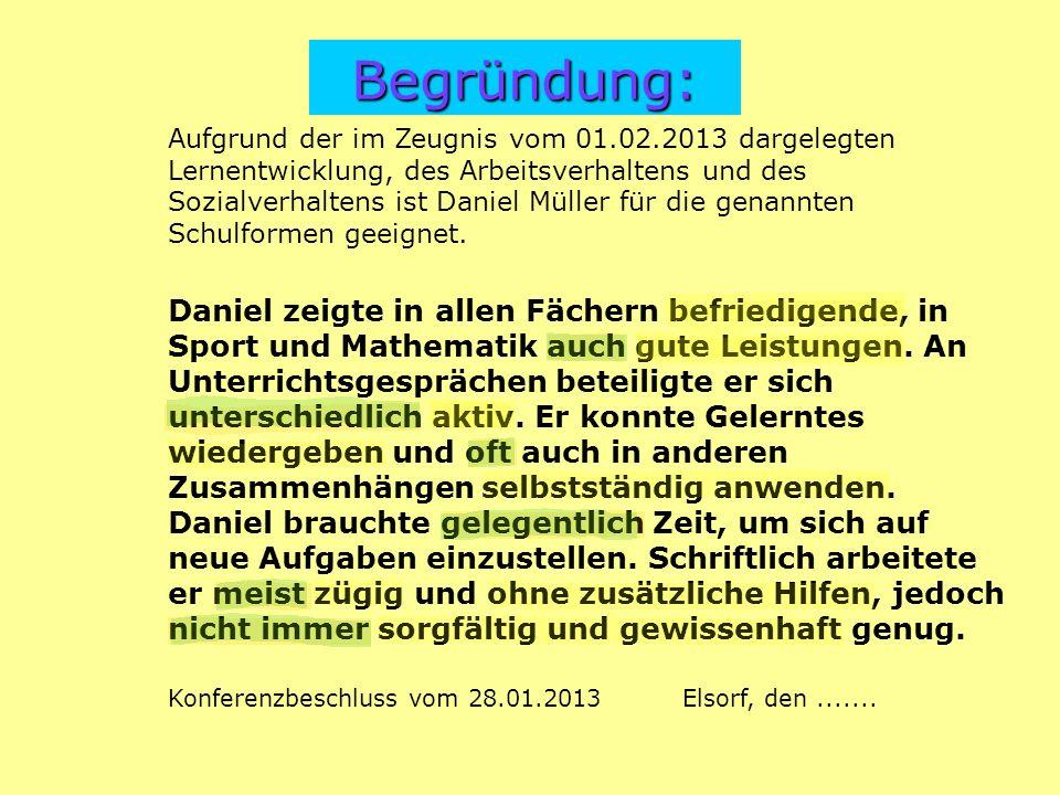 Begründung: Aufgrund der im Zeugnis vom 01.02.2013 dargelegten Lernentwicklung, des Arbeitsverhaltens und des Sozialverhaltens ist Daniel Müller für die genannten Schulformen geeignet.