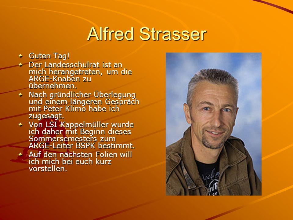 Alfred Strasser Guten Tag! Der Landesschulrat ist an mich herangetreten, um die ARGE-Knaben zu übernehmen. Nach gründlicher Überlegung und einem länge