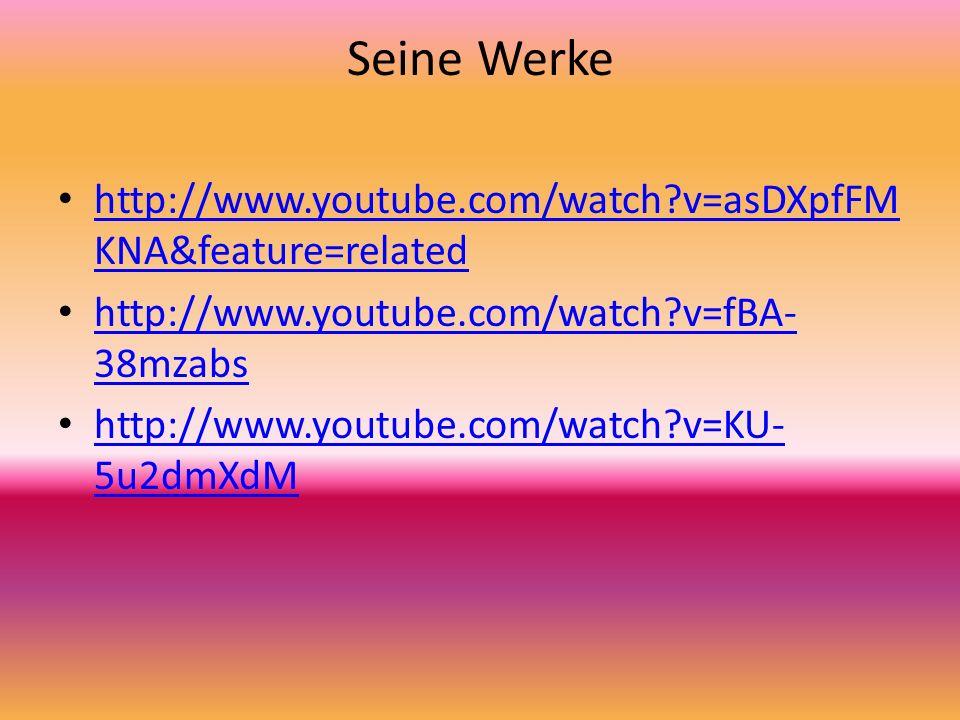 Seine Werke http://www.youtube.com/watch?v=asDXpfFM KNA&feature=related http://www.youtube.com/watch?v=asDXpfFM KNA&feature=related http://www.youtube