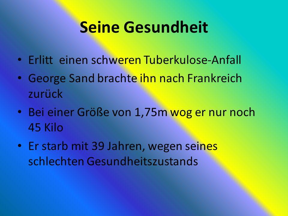 Seine Gesundheit Erlitt einen schweren Tuberkulose-Anfall George Sand brachte ihn nach Frankreich zurück Bei einer Größe von 1,75m wog er nur noch 45