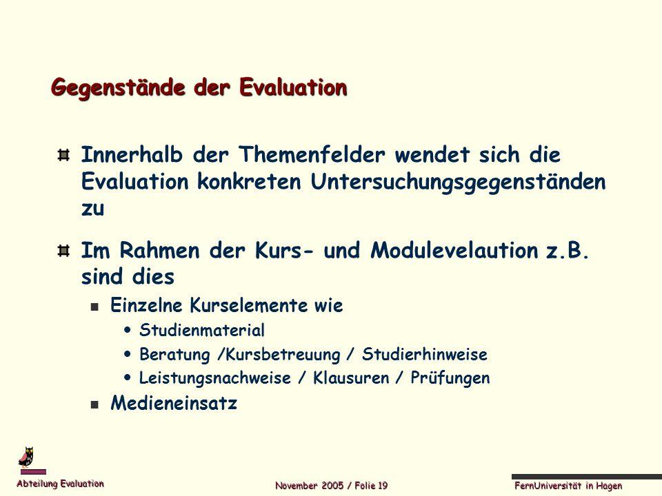 FernUniversität in Hagen Abteilung Evaluation November 2005 / Folie 19 Gegenstände der Evaluation Innerhalb der Themenfelder wendet sich die Evaluatio