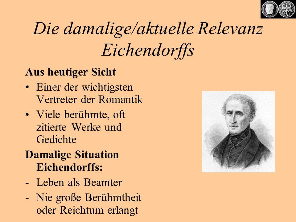 Die damalige/aktuelle Relevanz Eichendorffs Aus heutiger Sicht Einer der wichtigsten Vertreter der Romantik Viele berühmte, oft zitierte Werke und Ged