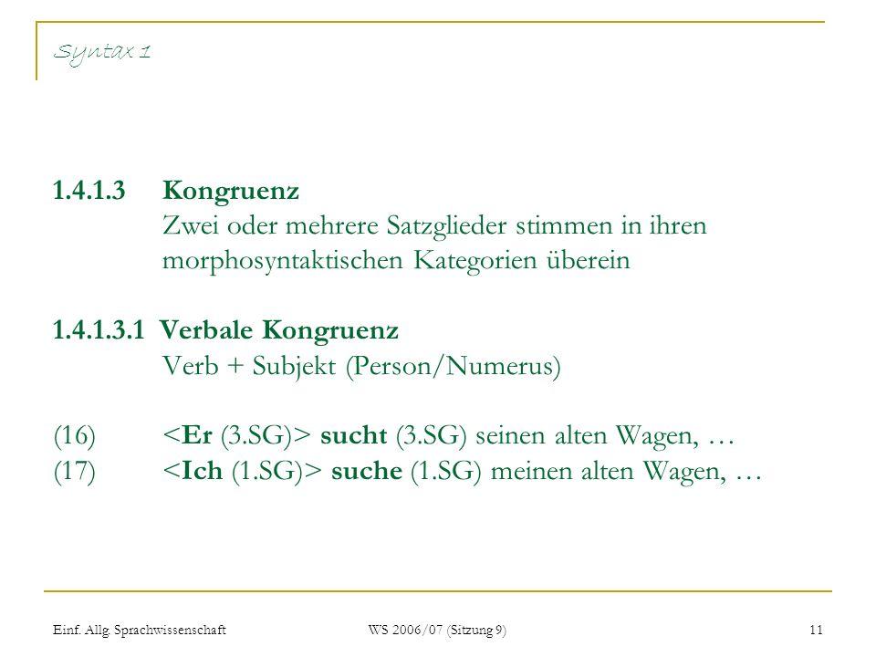 Einf. Allg. Sprachwissenschaft WS 2006/07 (Sitzung 9) 11 Syntax 1 1.4.1.3 Kongruenz Zwei oder mehrere Satzglieder stimmen in ihren morphosyntaktischen
