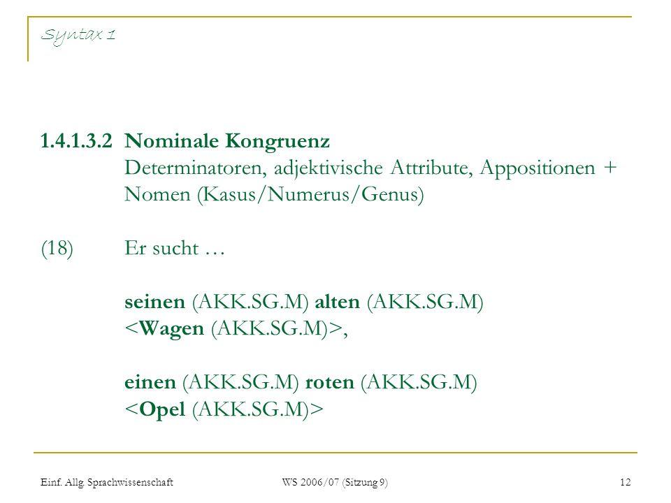 Einf. Allg. Sprachwissenschaft WS 2006/07 (Sitzung 9) 12 Syntax 1 1.4.1.3.2 Nominale Kongruenz Determinatoren, adjektivische Attribute, Appositionen +