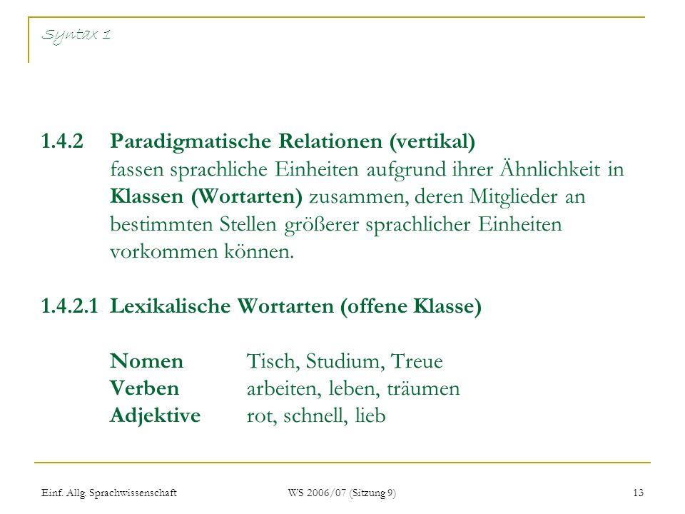 Einf. Allg. Sprachwissenschaft WS 2006/07 (Sitzung 9) 13 Syntax 1 1.4.2 Paradigmatische Relationen (vertikal) fassen sprachliche Einheiten aufgrund ih