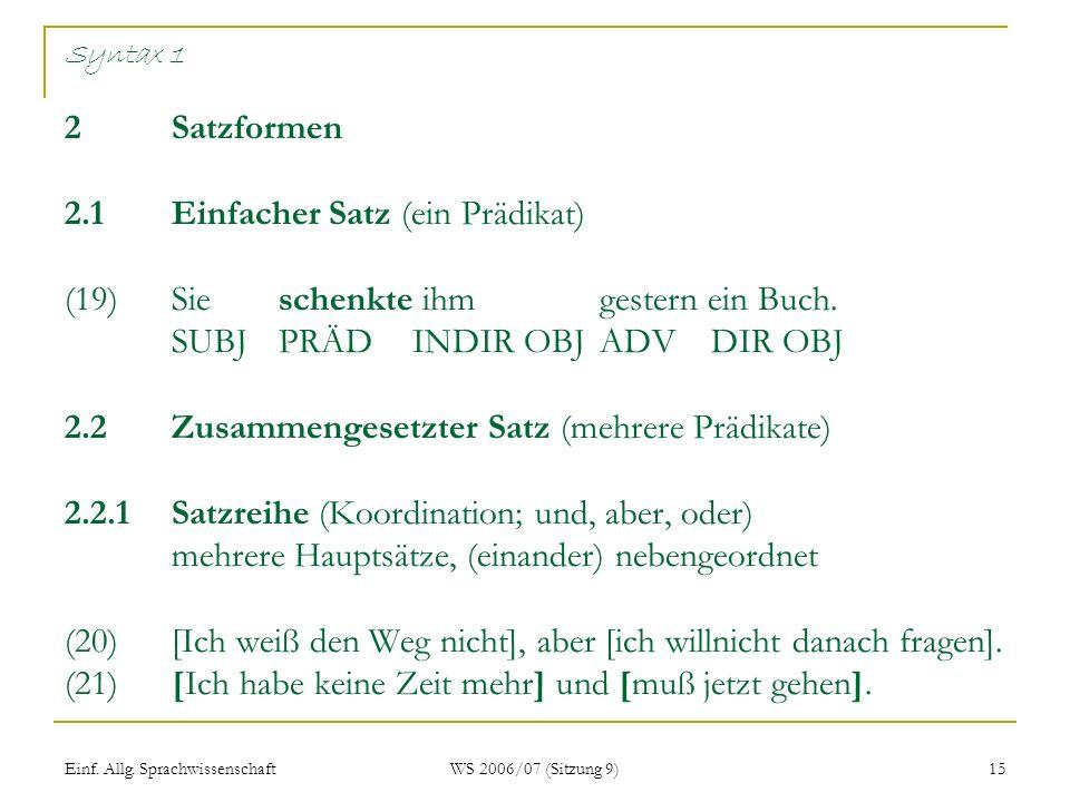 Einf. Allg. Sprachwissenschaft WS 2006/07 (Sitzung 9) 15 Syntax 1 2 Satzformen 2.1Einfacher Satz (ein Prädikat) (19)Sie schenkte ihm gestern ein Buch.