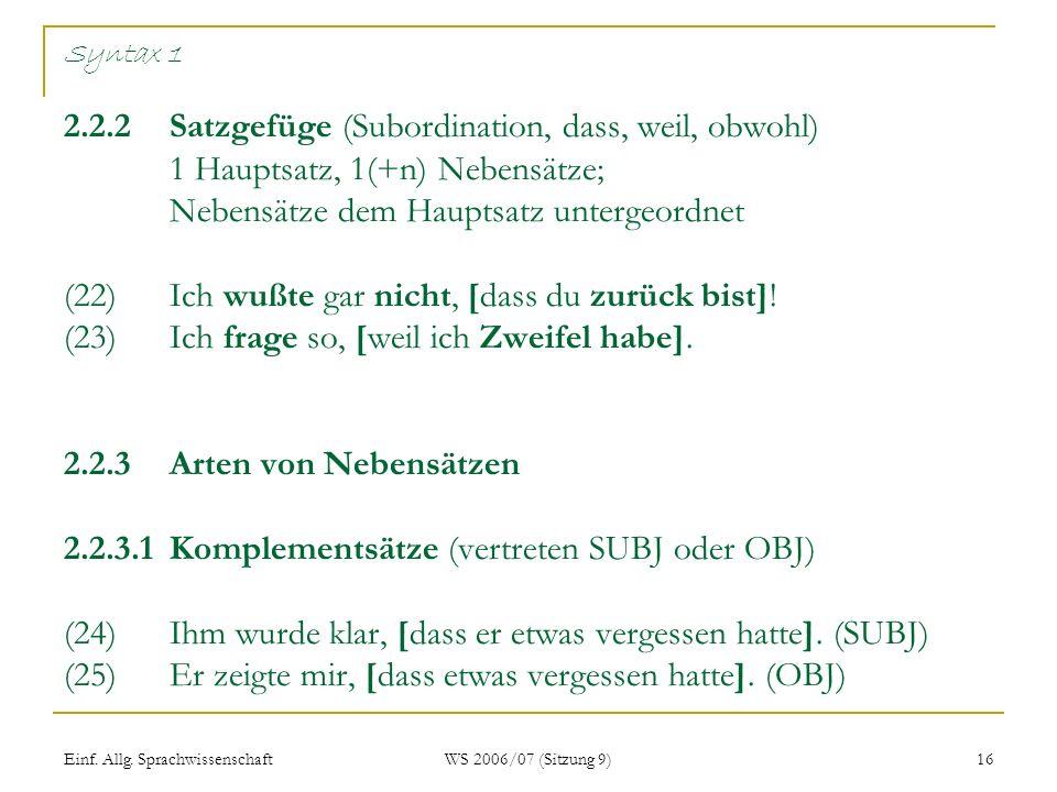 Einf. Allg. Sprachwissenschaft WS 2006/07 (Sitzung 9) 16 Syntax 1 2.2.2Satzgefüge (Subordination, dass, weil, obwohl) 1 Hauptsatz, 1(+n) Nebensätze; N