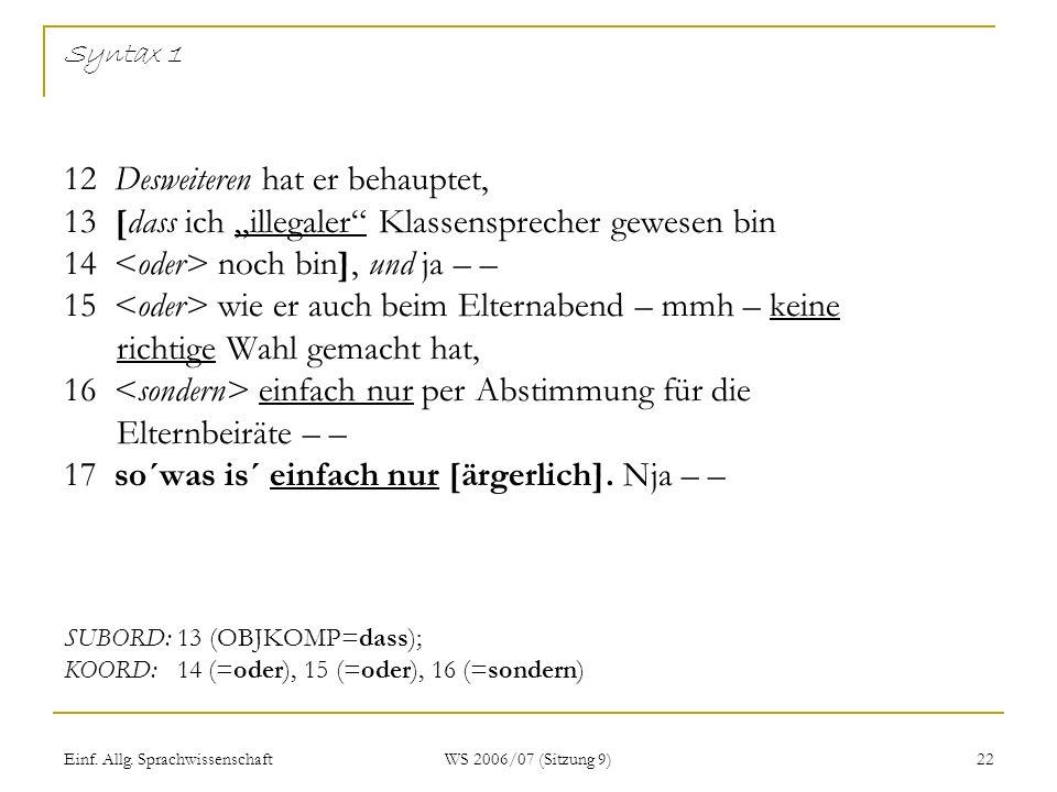 Einf. Allg. Sprachwissenschaft WS 2006/07 (Sitzung 9) 22 Syntax 1 12 Desweiteren hat er behauptet, 13 [dass ich illegaler Klassensprecher gewesen bin