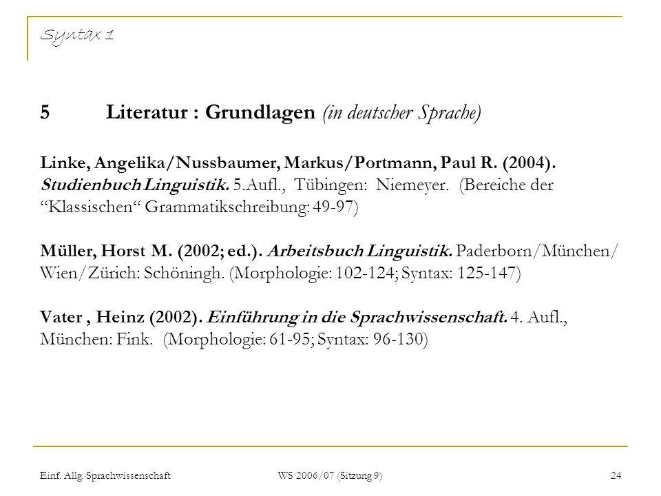 Einf. Allg. Sprachwissenschaft WS 2006/07 (Sitzung 9) 24 Syntax 1 5Literatur : Grundlagen (in deutscher Sprache) Linke, Angelika/Nussbaumer, Markus/Po