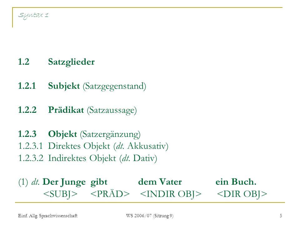 Einf. Allg. Sprachwissenschaft WS 2006/07 (Sitzung 9) 5 Syntax 1 1.2 Satzglieder 1.2.1Subjekt (Satzgegenstand) 1.2.2Prädikat (Satzaussage) 1.2.3Objekt