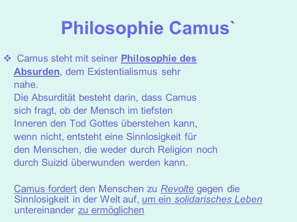 Philosophie Camus` Camus steht mit seiner Philosophie des Absurden, dem Existentialismus sehr nahe. Die Absurdität besteht darin, dass Camus sich frag