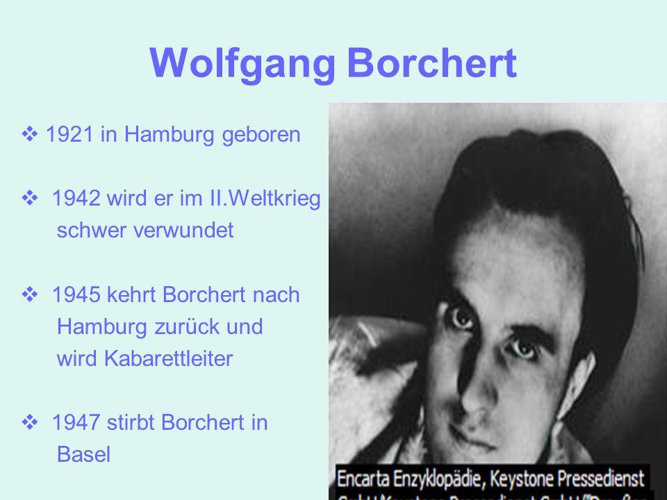Wolfgang Borchert 1921 in Hamburg geboren 1942 wird er im II.Weltkrieg schwer verwundet 1945 kehrt Borchert nach Hamburg zurück und wird Kabarettleite