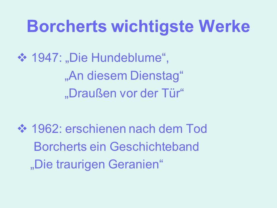 Borcherts wichtigste Werke 1947: Die Hundeblume, An diesem Dienstag Draußen vor der Tür 1962: erschienen nach dem Tod Borcherts ein Geschichteband Die