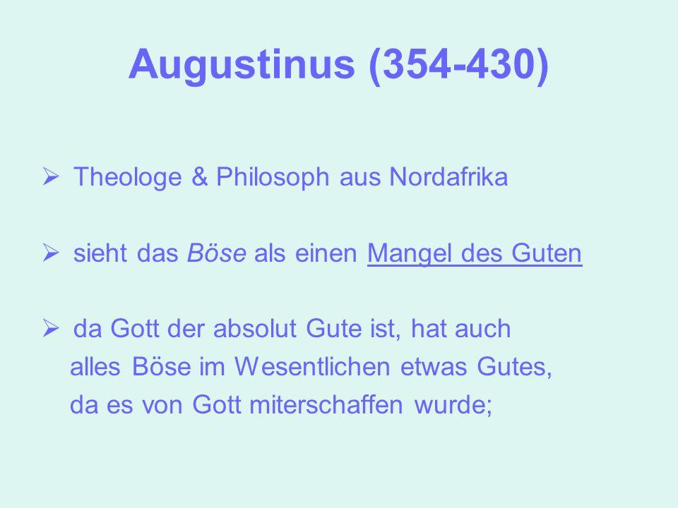 Augustinus (354-430) Theologe & Philosoph aus Nordafrika sieht das Böse als einen Mangel des Guten da Gott der absolut Gute ist, hat auch alles Böse i