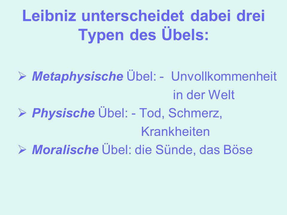 Leibniz unterscheidet dabei drei Typen des Übels: Metaphysische Übel: - Unvollkommenheit in der Welt Physische Übel: - Tod, Schmerz, Krankheiten Moral